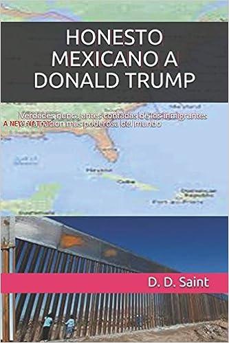 HONESTO MEXICANO A DONALD TRUMP: Verdades nunca antes contadas de los inmigrantes en la nacion mas poderosa del mundo unica: Amazon.es: Saint, D. D.: Libros