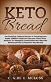 Keto Bread: The Complete Guide to Success in Preparing Keto Bread and More with Low-Carb and Gluten-Free Recipes; The Ketogenic Cookbook to Burn Fat with Delicious Foods to Maximize Your Health