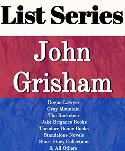 JOHN GRISHAM: SERIES READING ORDER: ROGUE LAWYER, GRAY MOUNTAIN, THE RACKETEER, JAKE BRIGANCE BOOKS, THEODORE BOONE BOOKS, SHORT STORY COLLECTIONS BY JOHN GRISHAM
