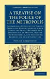 A Treatise on the Police of the Metropolis: Containing a Detail of the Various Crimes and Misdemeanors by Which Public and Private Property and ... & Irish History, 17th & 18th Centuries)