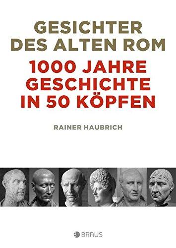 Gesichter des alten Rom: 1000 Jahre Geschichte in 50 Köpfen