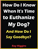 Euthanize My Dog: How Do I Know When It's Time to Euthanize My Dog?: How Do I Say Goodbye?