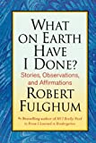 What on Earth Have I Done?, Robert Fulghum, 0312365500