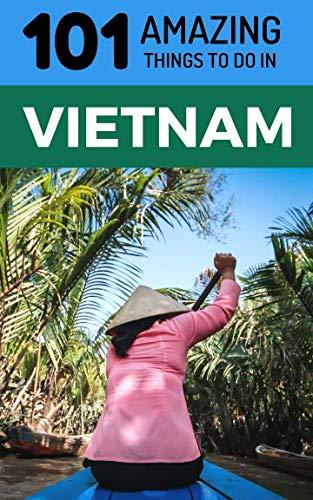 101 Amazing Things to Do in Vietnam: Vietnam Travel Guide (Saigon Travel Guide, Ho Chi Minh City, Hanoi Travel Guide, Dalat, Danang, Sapa, Hoi An, Phu Quoc)