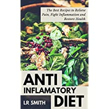 Anti-Inflammatory Diet: The Best Way to Fight Inflammation, Relieve Pain and Restore Your Health (Anti Inflammatory Cookbook, Anti Inflammatory Diet In ... Anti Inflammatory Diet For Dummies,)