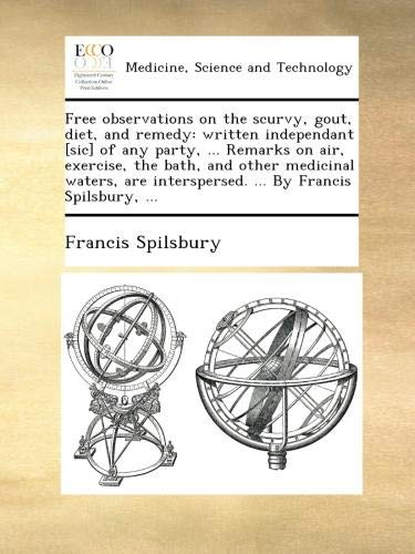 Free observations on the scurvy, gout, diet, and remedy: written independant [sic] of any party, ... Remarks on air, exercise, the bath, and other ... interspersed. ... By Francis Spilsbury, ...