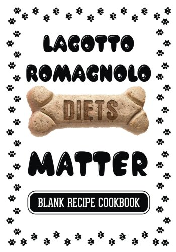 Lagotto Romagnolo Diets Matter: Pet Treats Cookbook, Blank Recipe Cookbook, 7 x 10, 100 Blank Recipe Pages