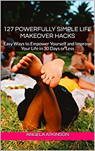 127 Powerfully Simple Life Makeover Hacks: Easy Ways to Empower Yourself and Improve Your Life in 30 Days or Less (Project Blissful Book 2)