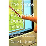 The Penny Stock Pump And Dump Scam: WHAT EVERY TRADER, WHETHER A BEGINNER OR NOVICE, NEEDS TO KNOW ABOUT THIS...