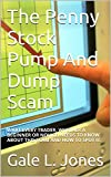 The Penny Stock Pump And Dump Scam: WHAT EVERY TRADER, WHETHER A BEGINNER OR NOVICE, NEEDS TO KNOW ABOUT THIS SCAM AND HOW TO SPOT IT.