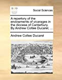A Repertory of the Endowments of Vicarages in the Diocese of Canterbury by Andrew Coltee Ducarel, Andrew Coltee Ducarel, 1170682545
