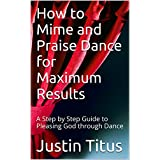 How to Mime and Praise Dance for Maximum Results: A Step by Step Guide to Pleasing God through Dance