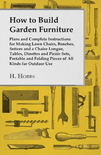 How to Build Garden Furniture - Plans and Complete Instructions for Making Lawn Chairs, Benches, Settees and a Chaise Longue, Tables, Dinettes and ... Folding Pieces of All Kinds for Outdoor Use