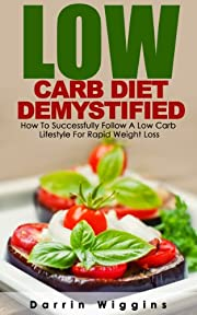 Low Carb Diet: Low Carb Diet Demystified: How To Successfully Follow A Low Carb Lifestyle For Rapid Weight Loss (Ketogenic Diet, Carb Cycling, High Protein Diet) (Weight Loss Diets)