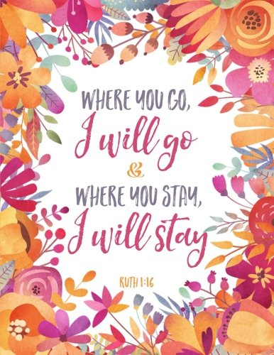 Where You Go I Will Go and Where You Stay I Will Stay - Ruth 1:16: Floral Notebook (Composition Book, Journal) (8.5 x 11