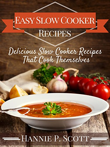 Easy Slow Cooker Recipes (Slow Cooker Cookbook): Delicious Slow Cooker Recipes That Cook Themselves (Slow Cooker Recipe Books) by [Scott, Hannie P.]
