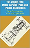 The Antique Ford Motor Car and Truck and Tractor Attachments: Their Construction, Care and Operation