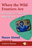 Where the Wild Frontiers Are : Pakistan and the American Imagination, Ahmed, Manan, 1935982214