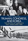 Truman, Congress, and Korea: The Politics of America's First Undeclared War (Studies In Conflict Diplomacy Peace)