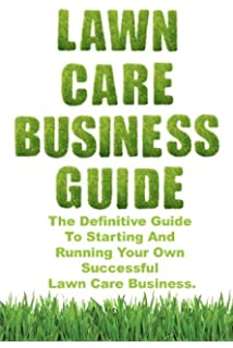 Lawn Care Business Guide: The Definitive Guide To Starting And Running Your  Own Successful Lawn