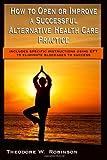 How to Open or Improve a Successful Alternative Health Care Practice, Theodore W. Robinson, 0978654110
