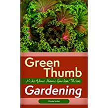 Green Thumb Gardening: Make Your Home Garden Thrive (Home Gardening, Organic Gardening, Botany)