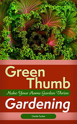 Green Thumb Gardening: Make Your Home Garden Thrive (Home Gardening, Organic Gardening, Botany) by [Tucker, Charlie]