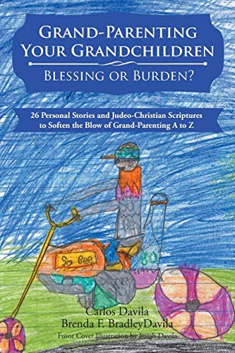 Grand-Parenting Your Grandchildren - Blessing or Burden?: 26 Personal Stories and Judeo-Christian Scriptures to Soften the Blow of Grand-Parenting A to Z