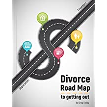 Divorce Road Map to Getting Out: Quick, easy to understand, guide of the steps to take when getting a Divorce