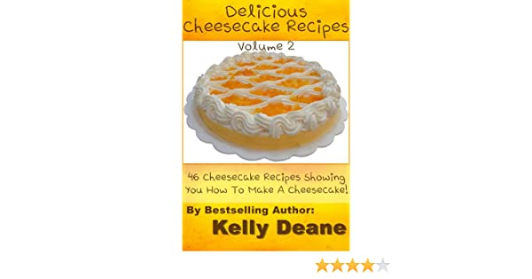 Delicious Cheesecake Recipes - Volume 2:  46 Cheesecake Recipes Showing You How To Make A Cheesecake!