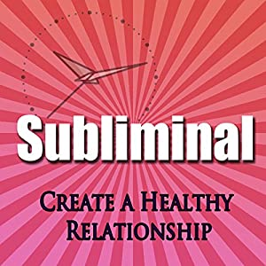 Create a Healthy Relationship Subliminal Hypnosis Speech
