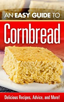 An Easy Guide to Cornbread : Delicious Recipes, Advice, and More! by [Harrison, Jane]