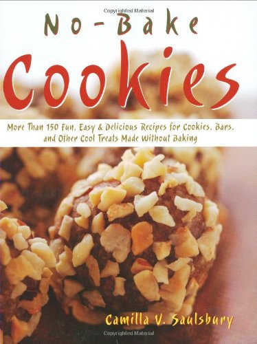 No Bake Cookies: More than 150 Fun, Easy & Delicious Recipes for Cookies, Bars, and Other Cool Treats Made Without Baking by Camilla V. Saulsbury