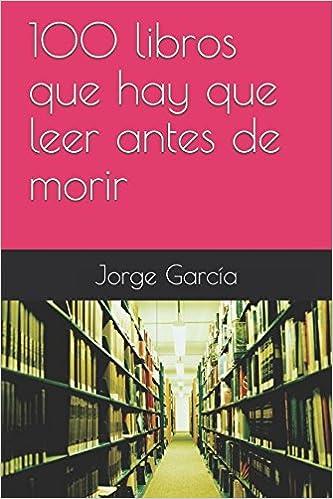 100 Libros Que Hay Que Leer Antes De Morir Spanish Edition 9781521920770 García Jorge Books