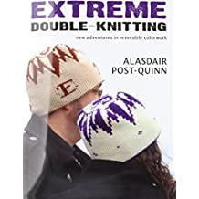Extreme Double-Knitting: New Adventures in Reversible Colorwork by Alasdair Post-Quinn (2011-10-08)