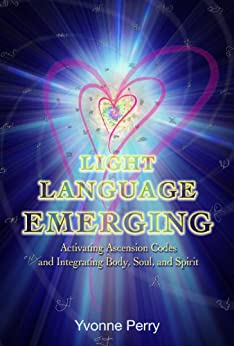 Light Language Emerging: Activating Ascension Codes and Integrating Body, Soul, and Spirit by [Perry, Yvonne]