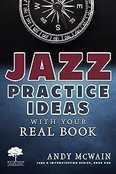 Jazz Practice Ideas with Your Real Book: For Beginner & Intermediate Jazz Musicians (Jazz & Improvisation Series Book 1)