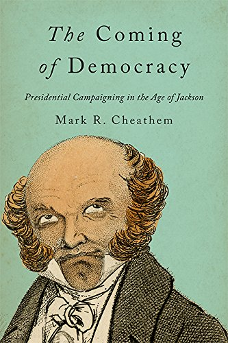 The Coming of Democracy: Presidential Campaigning in the Age of Jackson