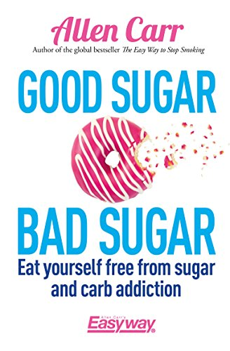 Good Sugar Bad Sugar: Eat yourself free from sugar and carb addiction (Allen Carr's Easyway) (Best Way To Quit Smoking Naturally)