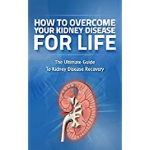 How to Overcome Kidney Disease for Life: Kidney Failure, Kidnney Disease, Kidney Disease Treatment, Kidney Disease Prevention (Kidney Failure, Kidney Disease, ... and Prevention, Chronic Kidney Disease,)