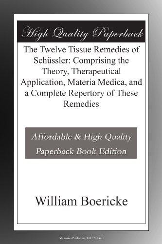 The Twelve Tissue Remedies of Schüssler: Comprising the Theory, Therapeutical Application, Materia Medica, and a Complete Repertory of These Remedies