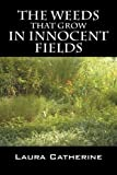 The Weeds That Grow in Innocent Fields, Laura Catherine, 1432748246