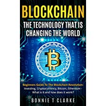 Blockchain – The Technology That Is Changing The World : Beginners Guide To The Blockchain Revolution: Investing, Cryptocurrency, Bitcoin, Ethereum - What is it and how does it work? (English Edition)