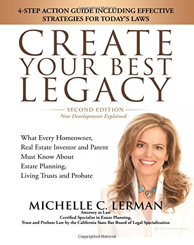"""Read Online CREATE YOUR BEST LEGACY: What Every Homeowner, Real Estate Investor and Parent Must Know About Estate Planning, Living Trusts and Probate: 4-Step ... for Today's Laws """"2017 Second Edition"""" PDF"""