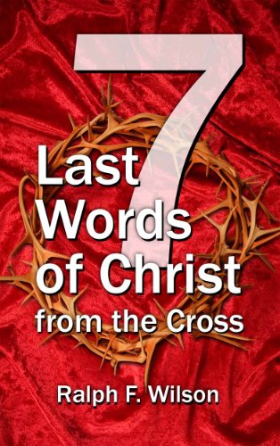 Seven Last Words of Christ from the Cross: A Devotional Bible Study and Meditation on the Passion of Christ for Holy Week, Maundy Thursday, and Good Friday Services (JesusWalk Bible Study Series)