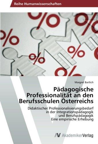 Pädagogische Professionalität an den Berufsschulen Österreichs: Didaktischer Professionalisierungsbedarf in der Integrationspädagogik und Berufspädagogik Eine empirische Erhebung