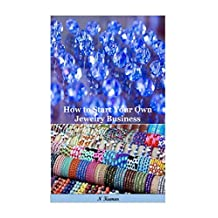 How to Start Your Own Jewelry Business: All that you have to succeed in the Jewelry field(jewelry design,jewelry making,jewelry illustration,jewelry art,jewelry ... beading,jewelry casting,making jewelry)