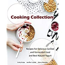 Cooking Collection: Recipes For Delicious Canned and Fermented Food and Best Natural Yogurt