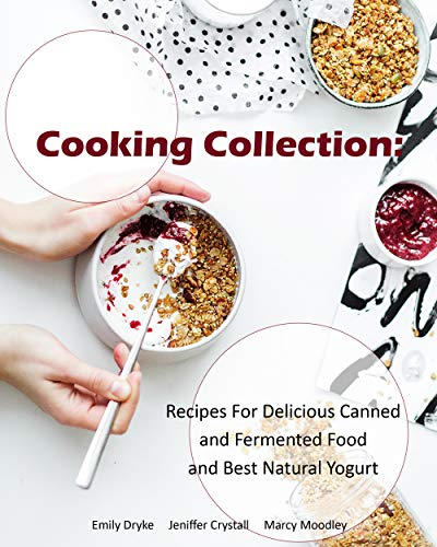 Cooking Collection: Recipes For Delicious Canned and Fermented Food and Best Natural Yogurt by Marcy  Moodley, Jeniffer  Crystall, Emily  Dryke