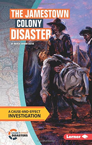 The Jamestown Colony Disaster: A Cause-And-Effect Investigation (Cause-And-Effect Disasters)